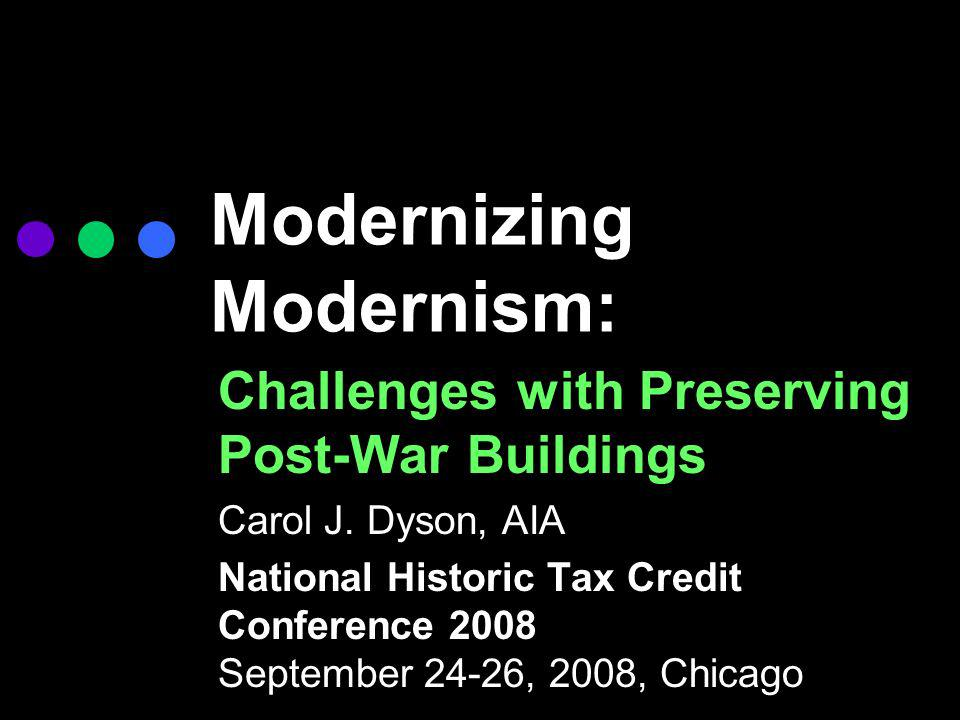 Modernizing Modernism: Challenges with Preserving Post-War Buildings Carol J. Dyson, AIA National Historic Tax Credit Conference 2008 September 24-26,