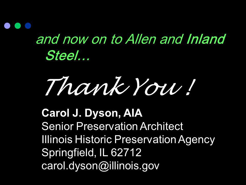 Thank You ! and now on to Allen and Inland Steel… Carol J. Dyson, AIA Senior Preservation Architect Illinois Historic Preservation Agency Springfield,