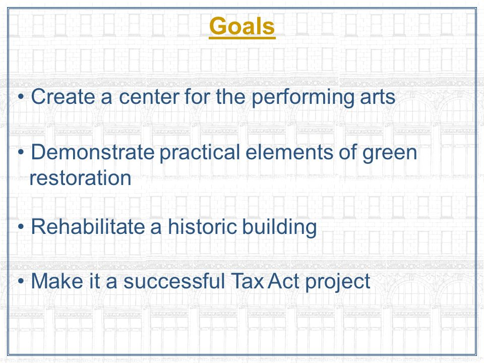Goals Create a center for the performing arts Demonstrate practical elements of green restoration Rehabilitate a historic building Make it a successfu