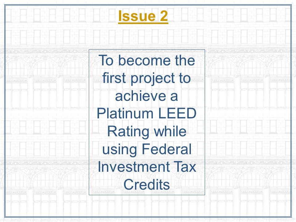 Issue 2 To become the first project to achieve a Platinum LEED Rating while using Federal Investment Tax Credits