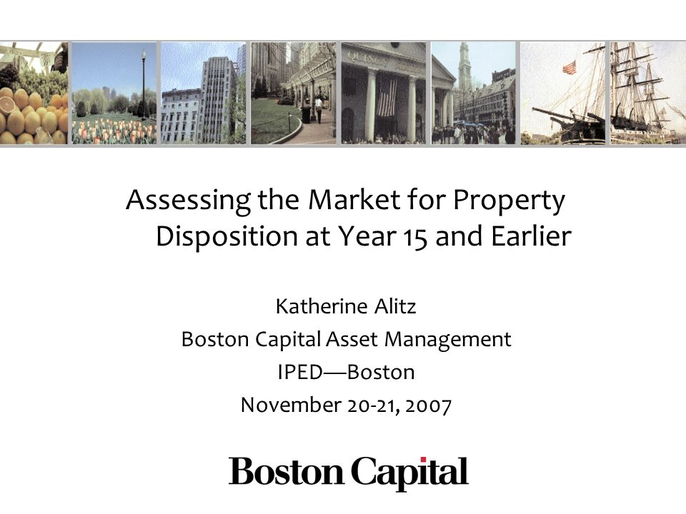 Assessing the Market for Property Disposition at Year 15 and Earlier Katherine Alitz Boston Capital Asset Management IPEDBoston November 20-21, 2007