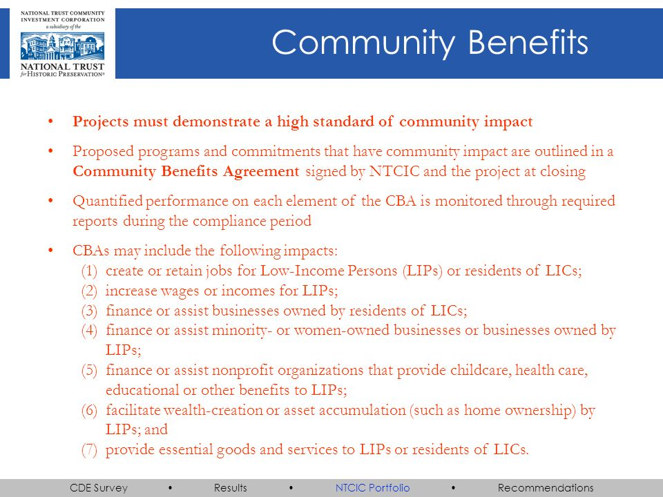 CDE Survey Results NTCIC Portfolio Recommendations Community Benefits Projects must demonstrate a high standard of community impact Proposed programs and commitments that have community impact are outlined in a Community Benefits Agreement signed by NTCIC and the project at closing Quantified performance on each element of the CBA is monitored through required reports during the compliance period CBAs may include the following impacts: (1)create or retain jobs for Low-Income Persons (LIPs) or residents of LICs; (2)increase wages or incomes for LIPs; (3)finance or assist businesses owned by residents of LICs; (4)finance or assist minority- or women-owned businesses or businesses owned by LIPs; (5)finance or assist nonprofit organizations that provide childcare, health care, educational or other benefits to LIPs; (6)facilitate wealth-creation or asset accumulation (such as home ownership) by LIPs; and (7)provide essential goods and services to LIPs or residents of LICs.