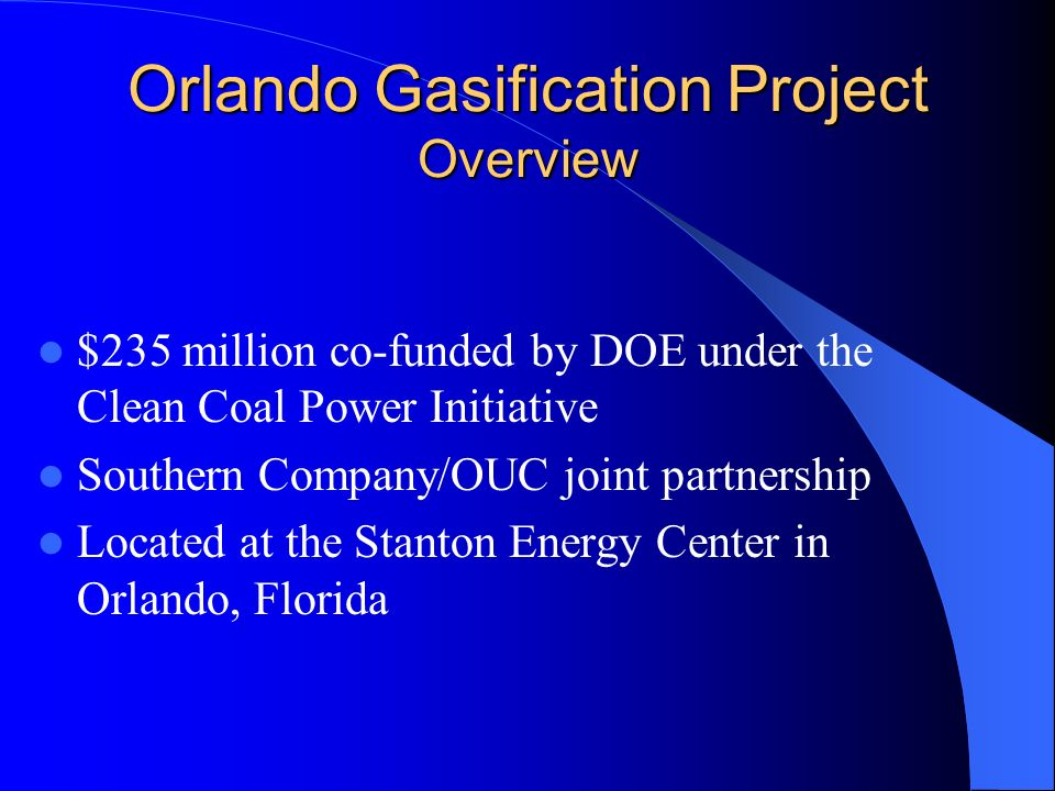 Orlando Gasification Project Overview $235 million co-funded by DOE under the Clean Coal Power Initiative Southern Company/OUC joint partnership Located at the Stanton Energy Center in Orlando, Florida