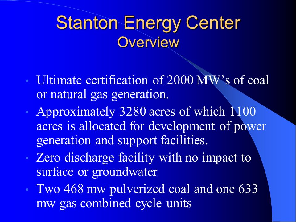 Stanton Energy Center Overview Ultimate certification of 2000 MWs of coal or natural gas generation. Approximately 3280 acres of which 1100 acres is a