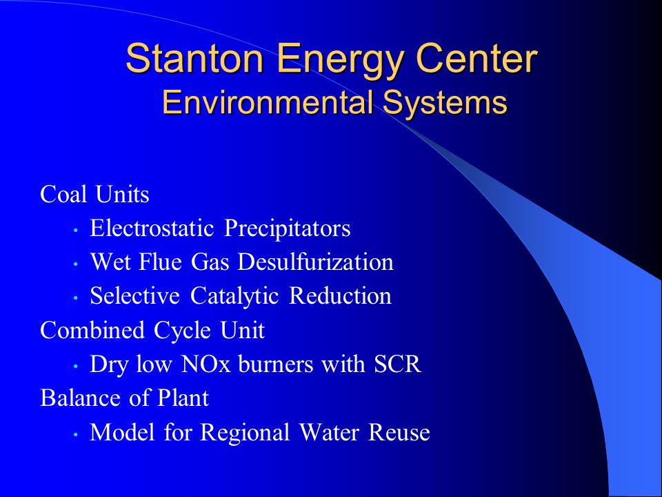 Stanton Energy Center Environmental Systems Coal Units Electrostatic Precipitators Wet Flue Gas Desulfurization Selective Catalytic Reduction Combined Cycle Unit Dry low NOx burners with SCR Balance of Plant Model for Regional Water Reuse