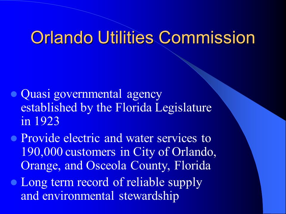 Orlando Utilities Commission Quasi governmental agency established by the Florida Legislature in 1923 Provide electric and water services to 190,000 customers in City of Orlando, Orange, and Osceola County, Florida Long term record of reliable supply and environmental stewardship