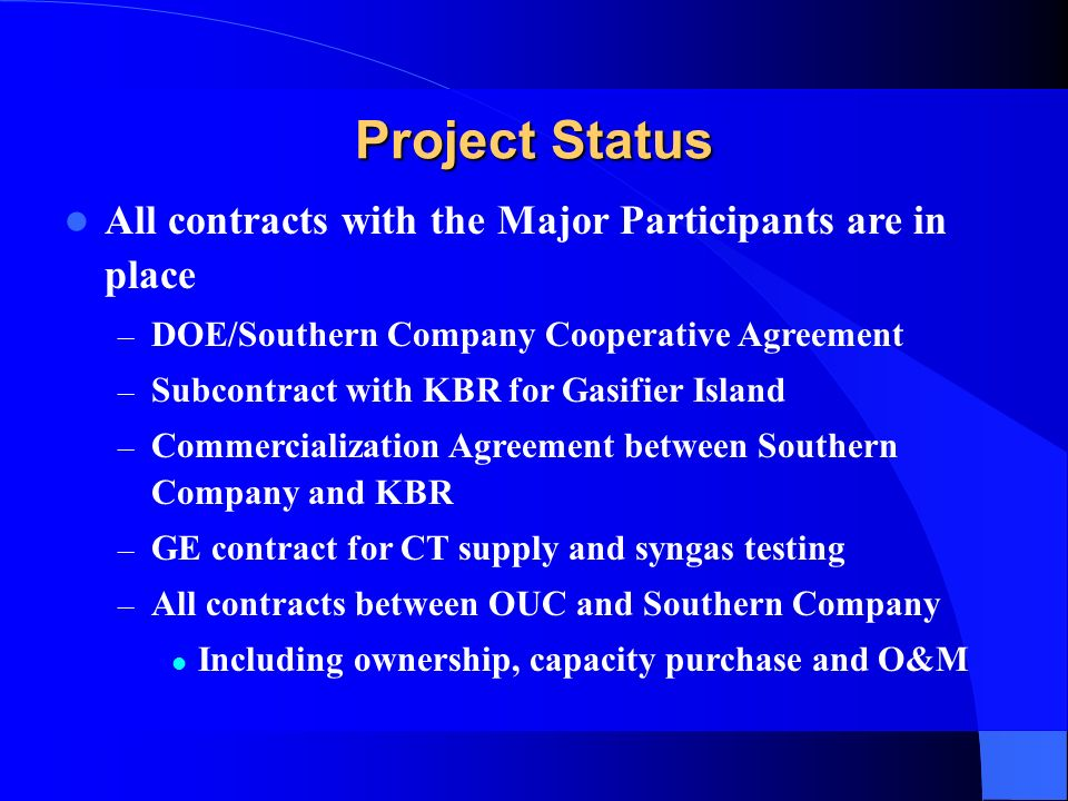 Project Status All contracts with the Major Participants are in place – DOE/Southern Company Cooperative Agreement – Subcontract with KBR for Gasifier Island – Commercialization Agreement between Southern Company and KBR – GE contract for CT supply and syngas testing – All contracts between OUC and Southern Company Including ownership, capacity purchase and O&M