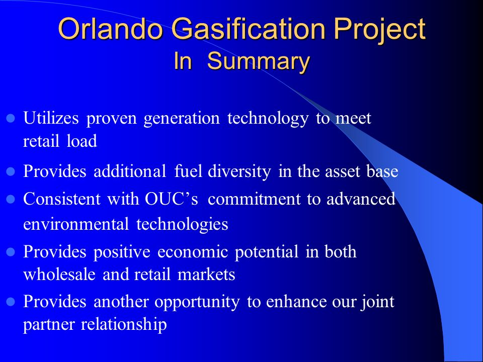Orlando Gasification Project In Summary Utilizes proven generation technology to meet retail load Provides additional fuel diversity in the asset base