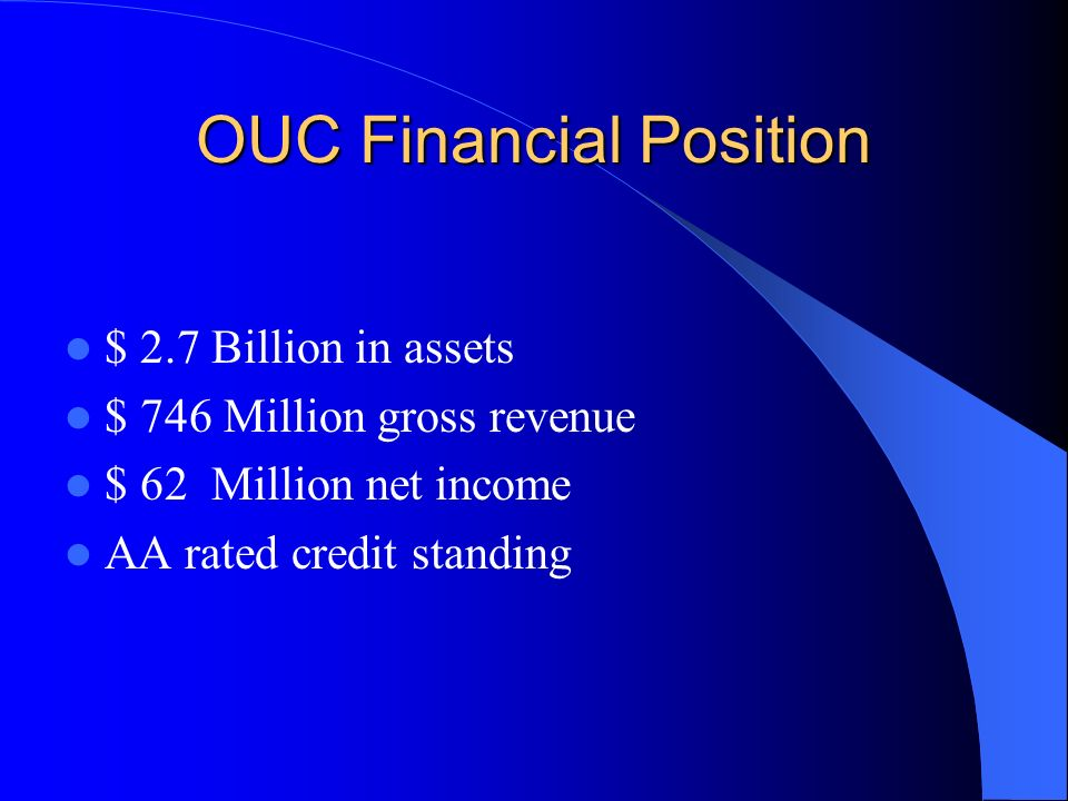 OUC Financial Position $ 2.7 Billion in assets $ 746 Million gross revenue $ 62 Million net income AA rated credit standing