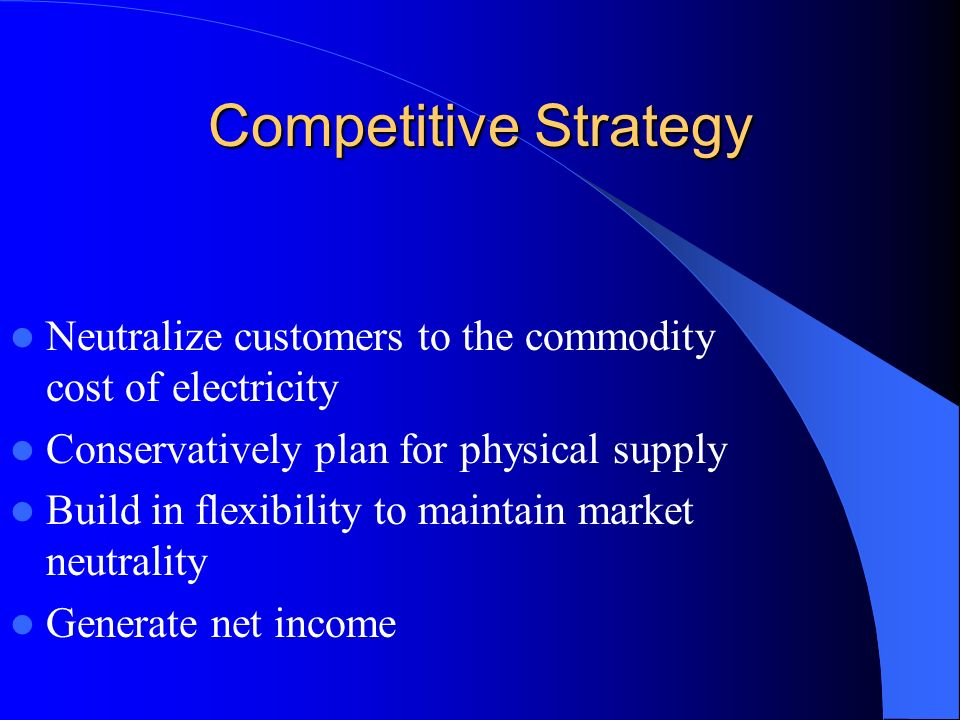 Competitive Strategy Neutralize customers to the commodity cost of electricity Conservatively plan for physical supply Build in flexibility to maintain market neutrality Generate net income