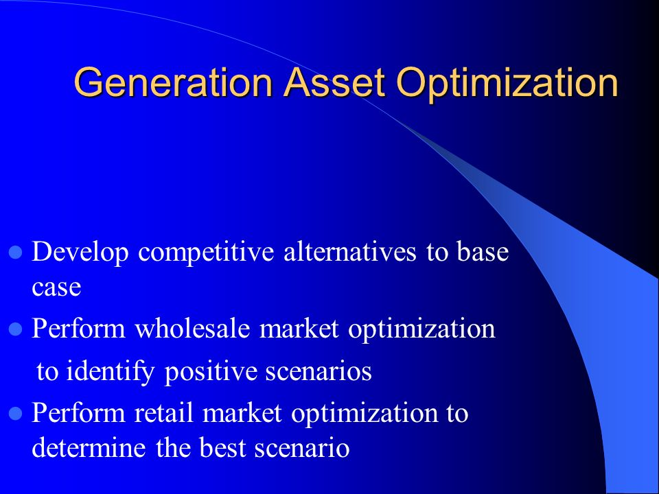 Generation Asset Optimization Generation Asset Optimization Develop competitive alternatives to base case Perform wholesale market optimization to ide