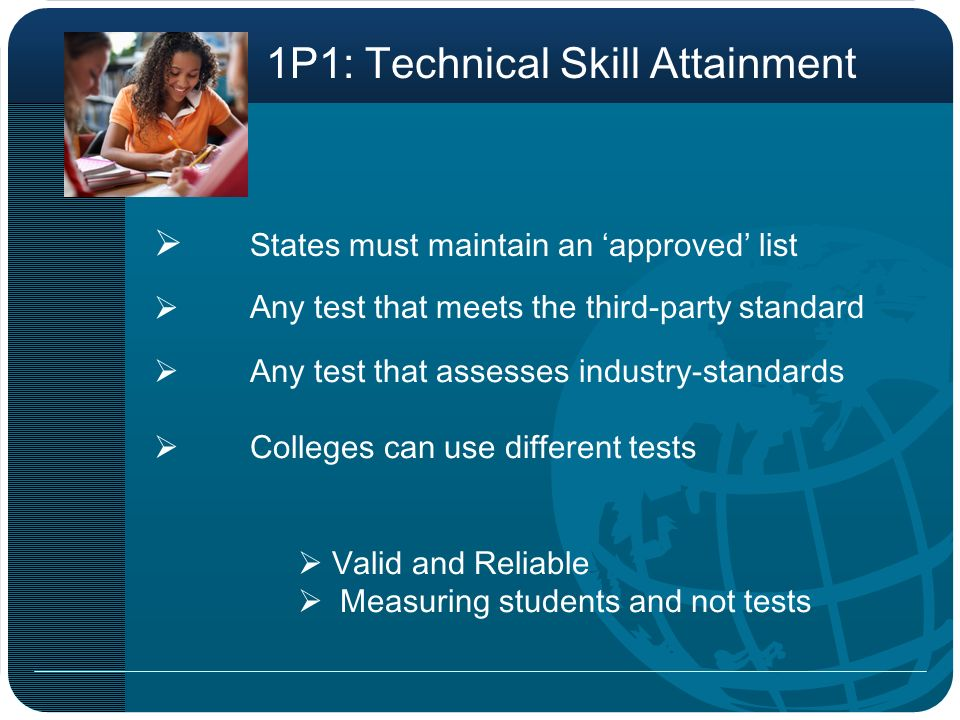 States must maintain an approved list Any test that meets the third-party standard 1P1: Technical Skill Attainment Any test that assesses industry-standards Colleges can use different tests Valid and Reliable Measuring students and not tests