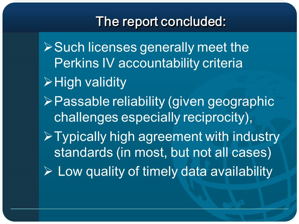 The report concluded: Such licenses generally meet the Perkins IV accountability criteria High validity Passable reliability (given geographic challenges especially reciprocity), Typically high agreement with industry standards (in most, but not all cases) Low quality of timely data availability