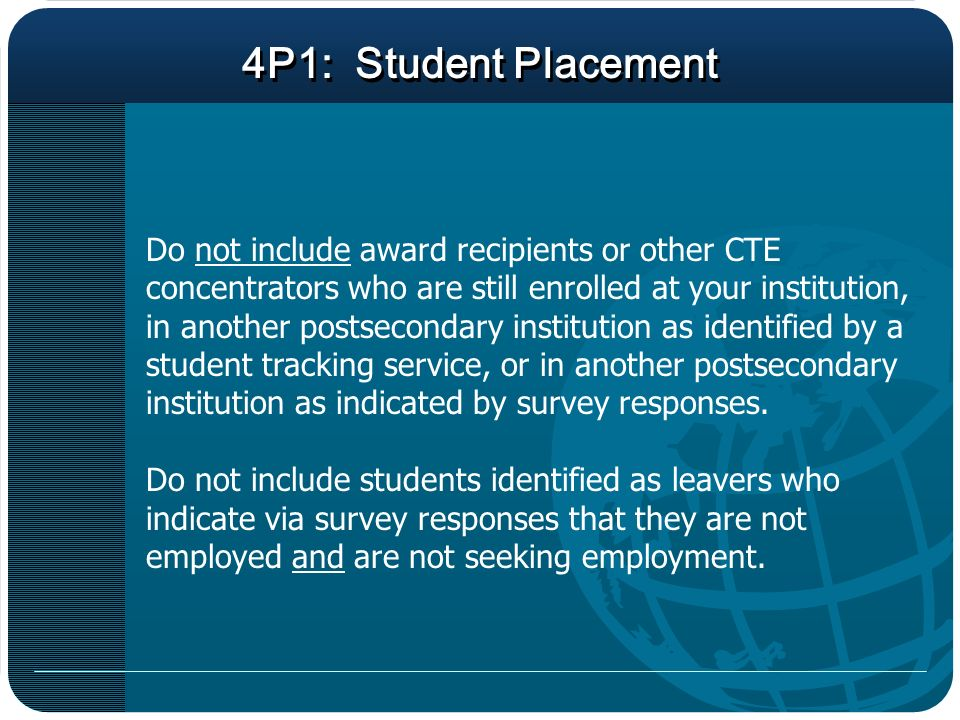 4P1: Student Placement Do not include award recipients or other CTE concentrators who are still enrolled at your institution, in another postsecondary institution as identified by a student tracking service, or in another postsecondary institution as indicated by survey responses.