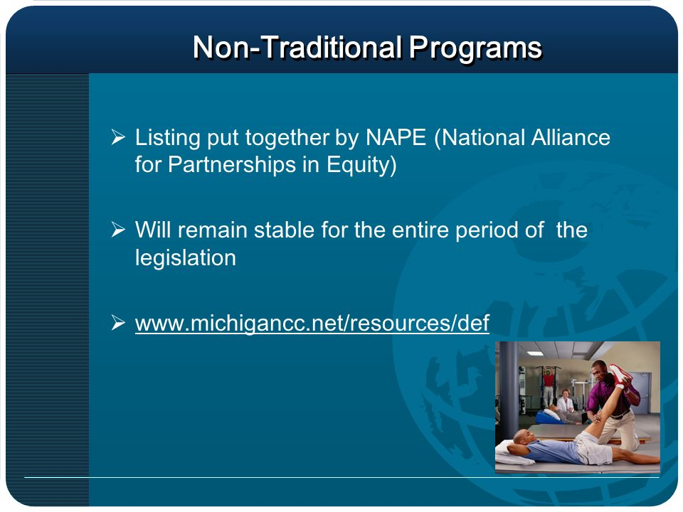 Non-Traditional Programs Listing put together by NAPE (National Alliance for Partnerships in Equity) Will remain stable for the entire period of the legislation