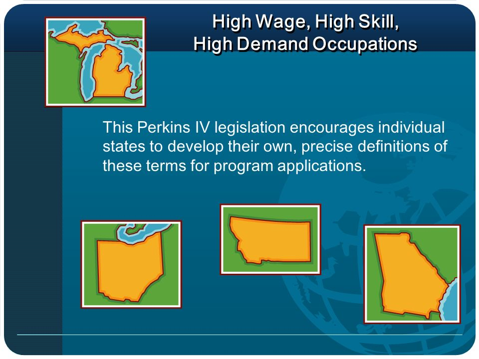High Wage, High Skill, High Demand Occupations This Perkins IV legislation encourages individual states to develop their own, precise definitions of these terms for program applications.