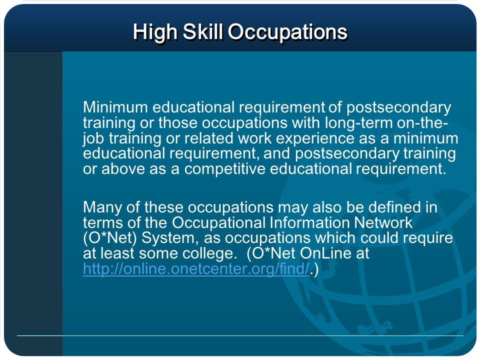 High Skill Occupations Minimum educational requirement of postsecondary training or those occupations with long-term on-the- job training or related work experience as a minimum educational requirement, and postsecondary training or above as a competitive educational requirement.
