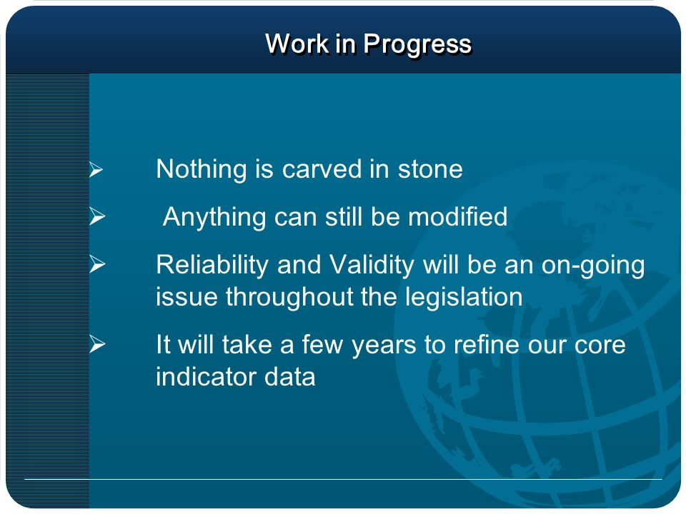 Work in Progress Nothing is carved in stone Anything can still be modified Reliability and Validity will be an on-going issue throughout the legislation It will take a few years to refine our core indicator data