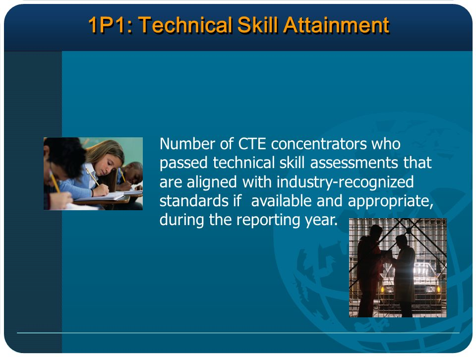 1P1: Technical Skill Attainment Number of CTE concentrators who passed technical skill assessments that are aligned with industry-recognized standards if available and appropriate, during the reporting year.
