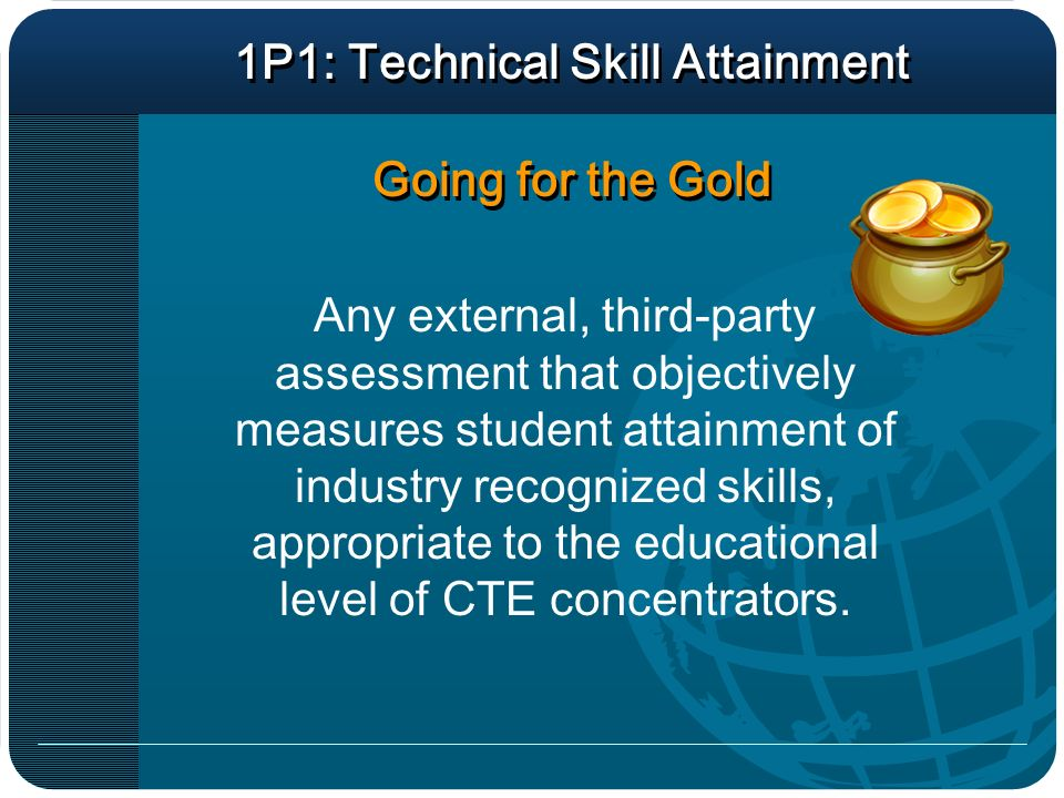 1P1: Technical Skill Attainment Going for the Gold Any external, third-party assessment that objectively measures student attainment of industry recognized skills, appropriate to the educational level of CTE concentrators.