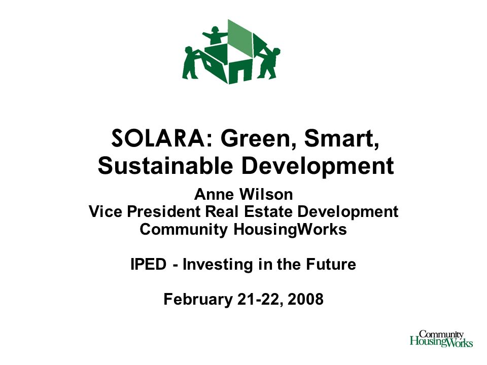 SOLARA : Green, Smart, Sustainable Development Anne Wilson Vice President Real Estate Development Community HousingWorks IPED - Investing in the Future February 21-22, 2008