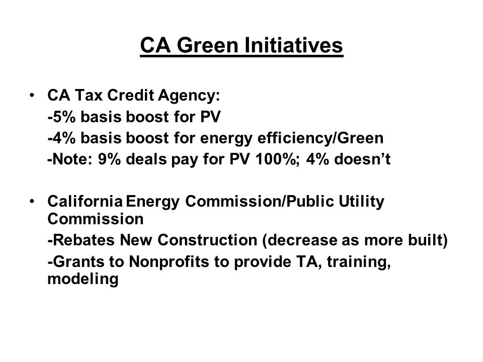 CA Green Initiatives CA Tax Credit Agency: -5% basis boost for PV -4% basis boost for energy efficiency/Green -Note: 9% deals pay for PV 100%; 4% does