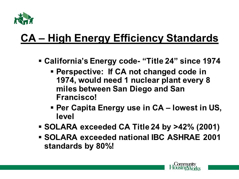 CA – High Energy Efficiency Standards Californias Energy code- Title 24 since 1974 Perspective: If CA not changed code in 1974, would need 1 nuclear p
