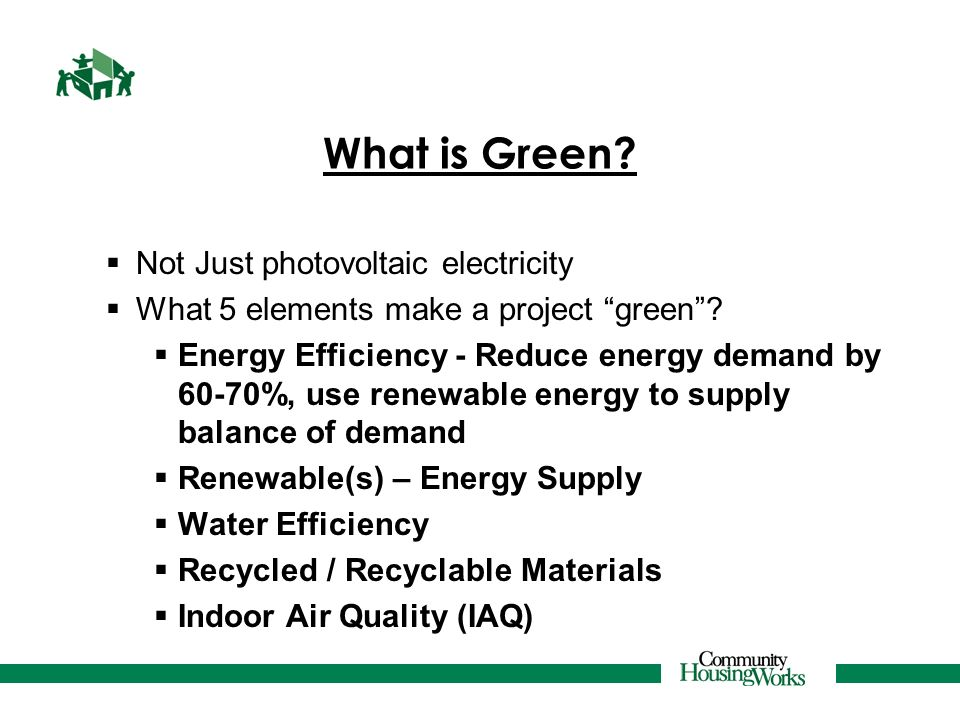 What is Green? Not Just photovoltaic electricity What 5 elements make a project green? Energy Efficiency - Reduce energy demand by 60-70%, use renewab