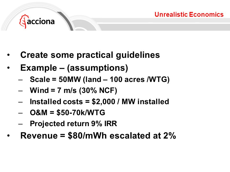 Unrealistic Economics Create some practical guidelines Example – (assumptions) –Scale = 50MW (land – 100 acres /WTG) –Wind = 7 m/s (30% NCF) –Installed costs = $2,000 / MW installed –O&M = $50-70k/WTG –Projected return 9% IRR Revenue = $80/mWh escalated at 2%