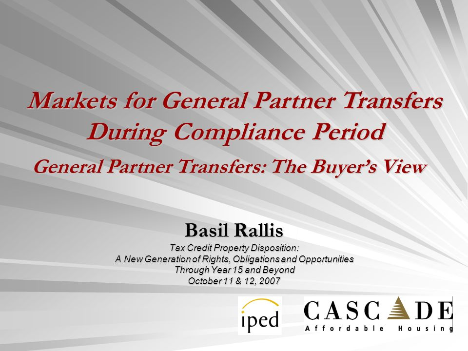 Basil Rallis Tax Credit Property Disposition: A New Generation of Rights, Obligations and Opportunities Through Year 15 and Beyond October 11 & 12, 2007 General Partner Transfers: The Buyers View Markets for General Partner Transfers During Compliance Period