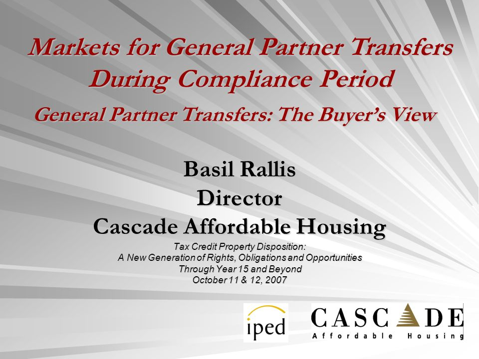 Basil Rallis Director Cascade Affordable Housing Tax Credit Property Disposition: A New Generation of Rights, Obligations and Opportunities Through Year 15 and Beyond October 11 & 12, 2007 General Partner Transfers: The Buyers View Markets for General Partner Transfers During Compliance Period
