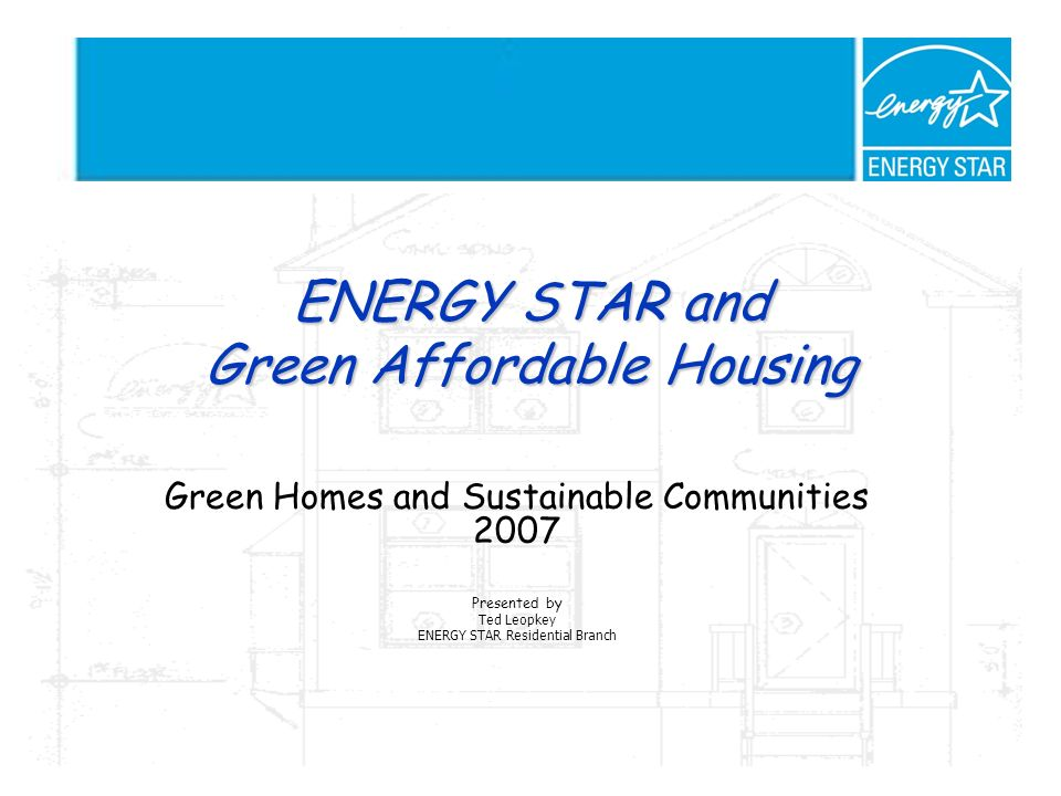 ENERGY STAR and Green Affordable Housing Green Homes and Sustainable Communities 2007 Presented by Ted Leopkey ENERGY STAR Residential Branch