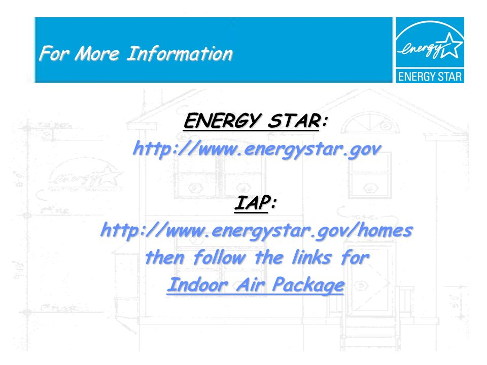 For More Information ENERGY STAR: http://www.energystar.gov IAP: http://www.energystar.gov/homes then follow the links for Indoor Air Package