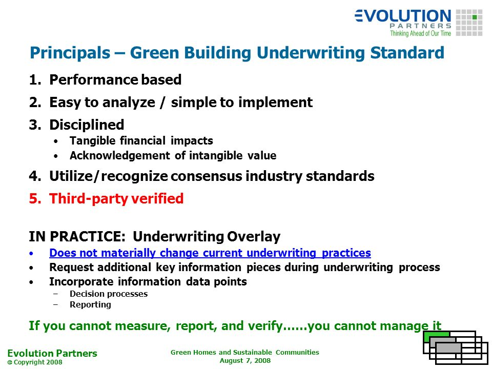 Evolution Partners Copyright 2008 Green Homes and Sustainable Communities August 7, 2008 Principals – Green Building Underwriting Standard 1.Performance based 2.Easy to analyze / simple to implement 3.Disciplined Tangible financial impacts Acknowledgement of intangible value 4.Utilize/recognize consensus industry standards 5.Third-party verified IN PRACTICE: Underwriting Overlay Does not materially change current underwriting practices Request additional key information pieces during underwriting process Incorporate information data points –Decision processes –Reporting If you cannot measure, report, and verify……you cannot manage it