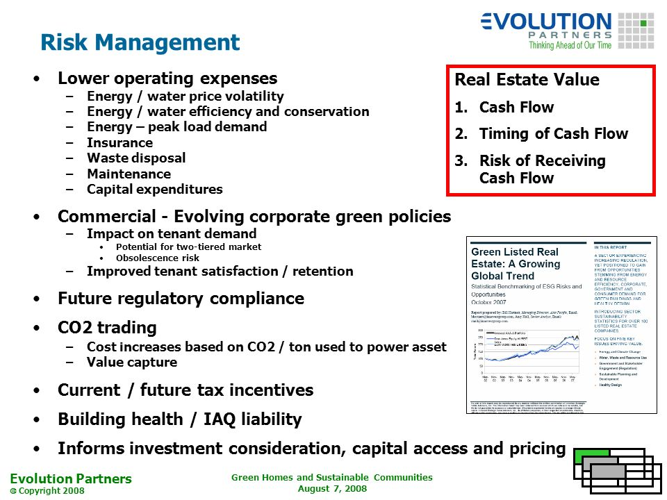 Evolution Partners Copyright 2008 Green Homes and Sustainable Communities August 7, 2008 Risk Management Lower operating expenses –Energy / water price volatility –Energy / water efficiency and conservation –Energy – peak load demand –Insurance –Waste disposal –Maintenance –Capital expenditures Commercial - Evolving corporate green policies –Impact on tenant demand Potential for two-tiered market Obsolescence risk –Improved tenant satisfaction / retention Future regulatory compliance CO2 trading –Cost increases based on CO2 / ton used to power asset –Value capture Current / future tax incentives Building health / IAQ liability Informs investment consideration, capital access and pricing Real Estate Value 1.Cash Flow 2.Timing of Cash Flow 3.Risk of Receiving Cash Flow