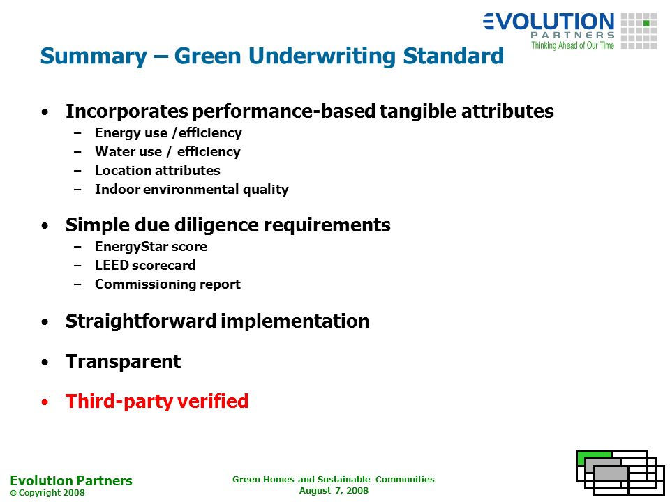 Evolution Partners Copyright 2008 Green Homes and Sustainable Communities August 7, 2008 Summary – Green Underwriting Standard Incorporates performance-based tangible attributes –Energy use /efficiency –Water use / efficiency –Location attributes –Indoor environmental quality Simple due diligence requirements –EnergyStar score –LEED scorecard –Commissioning report Straightforward implementation Transparent Third-party verified