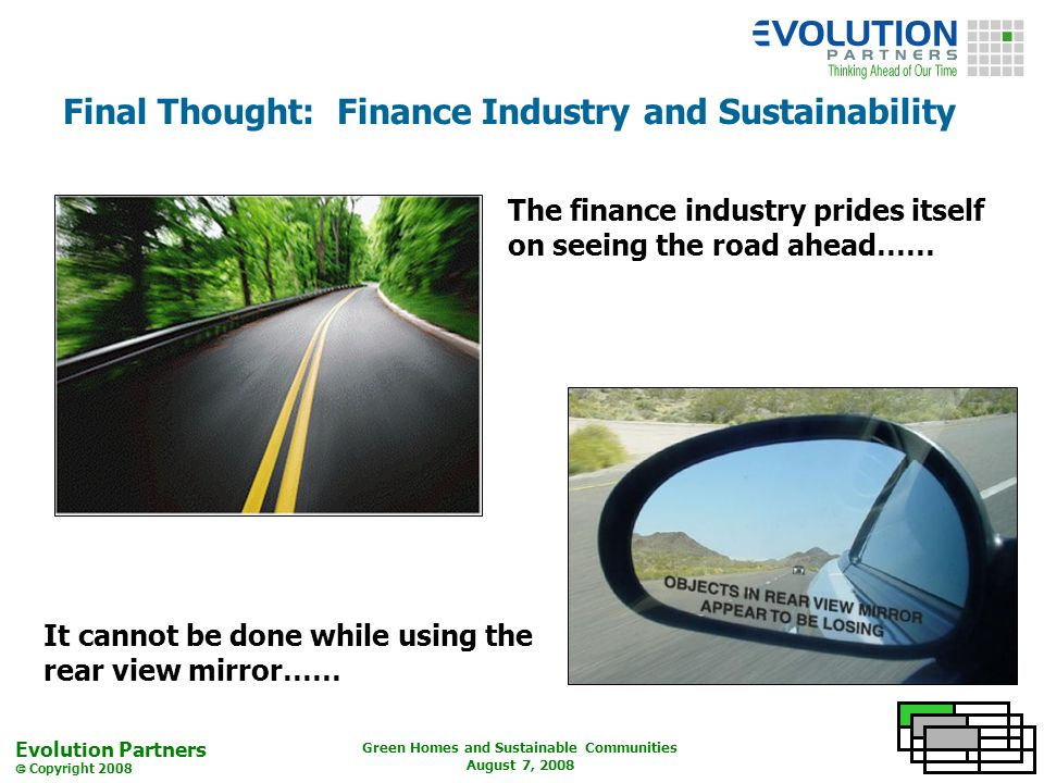 Evolution Partners Copyright 2008 Green Homes and Sustainable Communities August 7, 2008 Final Thought: Finance Industry and Sustainability The finance industry prides itself on seeing the road ahead…… It cannot be done while using the rear view mirror……