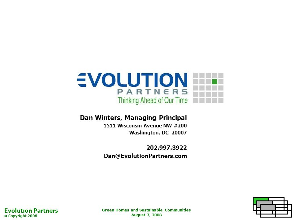 Evolution Partners Copyright 2008 Green Homes and Sustainable Communities August 7, 2008 Dan Winters, Managing Principal 1511 Wisconsin Avenue NW #200 Washington, DC 20007 202.997.3922 Dan@EvolutionPartners.com