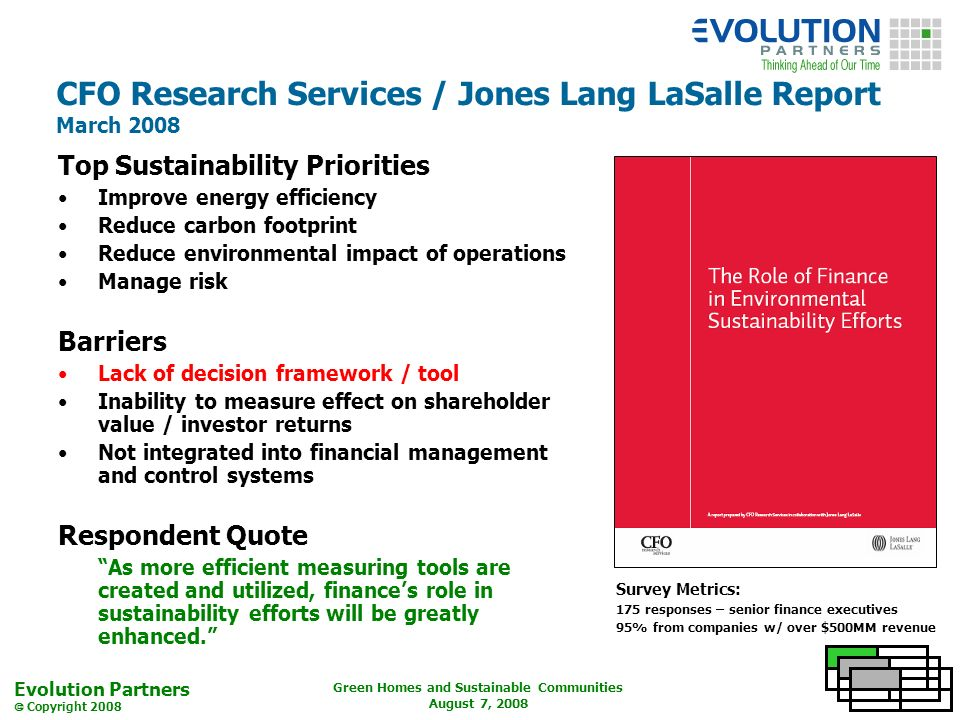 Evolution Partners Copyright 2008 Green Homes and Sustainable Communities August 7, 2008 CFO Research Services / Jones Lang LaSalle Report March 2008 Top Sustainability Priorities Improve energy efficiency Reduce carbon footprint Reduce environmental impact of operations Manage risk Barriers Lack of decision framework / tool Inability to measure effect on shareholder value / investor returns Not integrated into financial management and control systems Respondent Quote As more efficient measuring tools are created and utilized, finances role in sustainability efforts will be greatly enhanced.