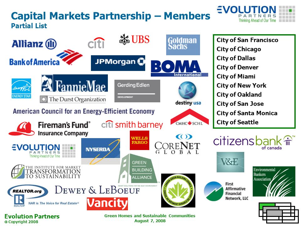 Evolution Partners Copyright 2008 Green Homes and Sustainable Communities August 7, 2008 Capital Markets Partnership – Members Partial List City of San Francisco City of Chicago City of Dallas City of Denver City of Miami City of New York City of Oakland City of San Jose City of Santa Monica City of Seattle