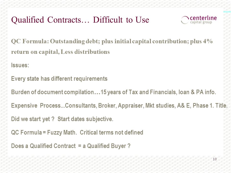 10 Qualified Contracts… Difficult to Use QC Formula: Outstanding debt; plus initial capital contribution; plus 4% return on capital, Less distributions Issues: Every state has different requirements Burden of document compilation … 15 years of Tax and Financials, loan & PA info.
