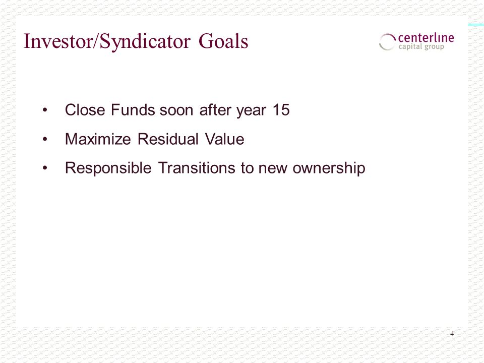 4 Investor/Syndicator Goals Close Funds soon after year 15 Maximize Residual Value Responsible Transitions to new ownership
