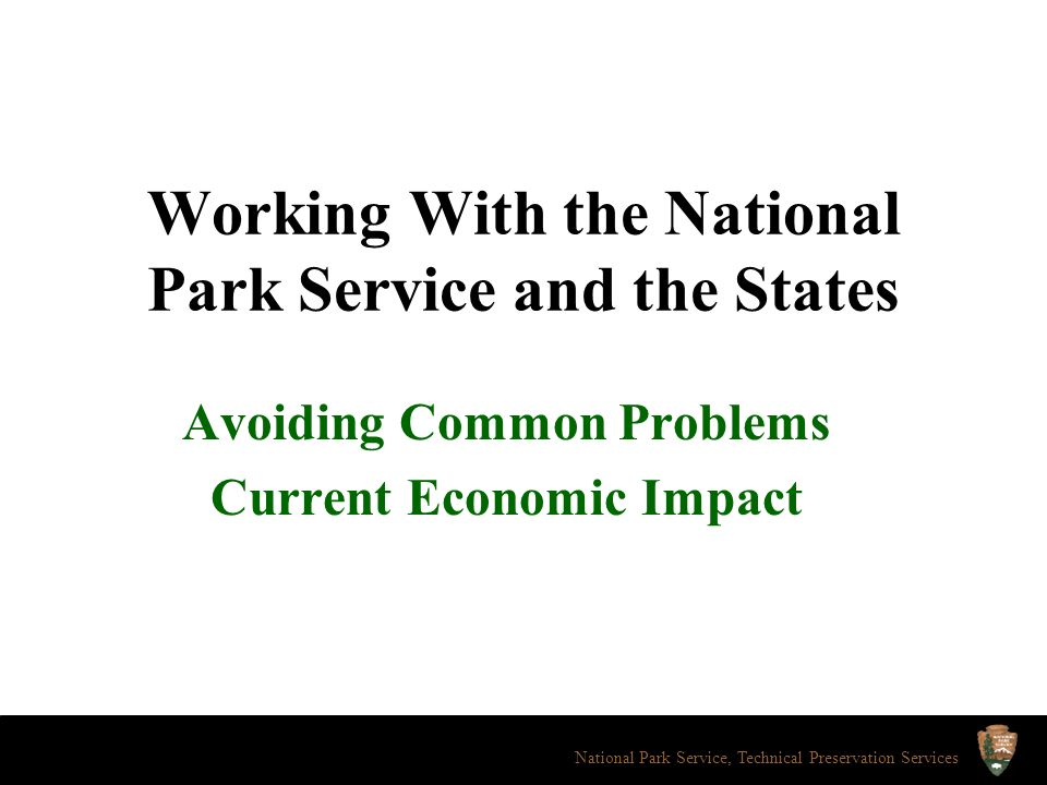 Working With the National Park Service and the States Avoiding Common Problems Current Economic Impact National Park Service, Technical Preservation Services