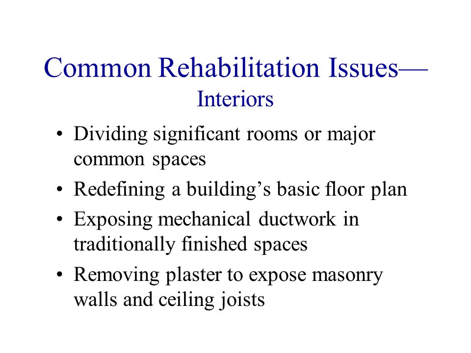 Common Rehabilitation Issues Interiors Dividing significant rooms or major common spaces Redefining a buildings basic floor plan Exposing mechanical ductwork in traditionally finished spaces Removing plaster to expose masonry walls and ceiling joists