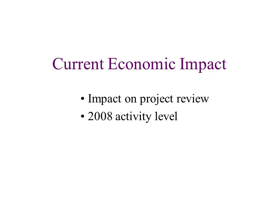 Current Economic Impact Impact on project review 2008 activity level