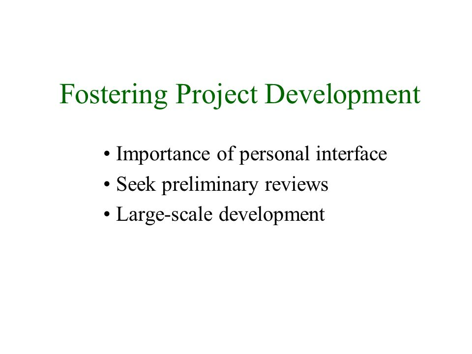 Fostering Project Development Importance of personal interface Seek preliminary reviews Large-scale development