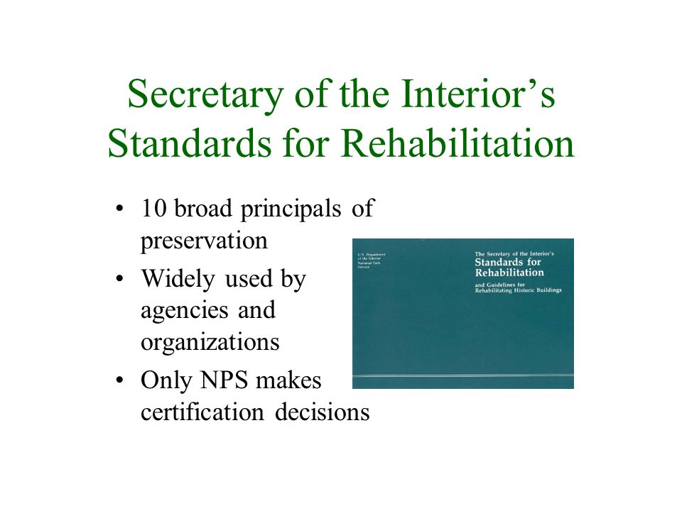 Secretary of the Interiors Standards for Rehabilitation 10 broad principals of preservation Widely used by agencies and organizations Only NPS makes certification decisions