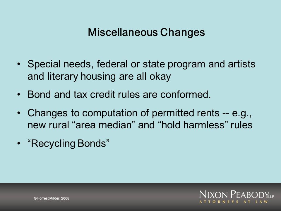 © Forrest Milder, 2008 Miscellaneous Changes Special needs, federal or state program and artists and literary housing are all okay Bond and tax credit