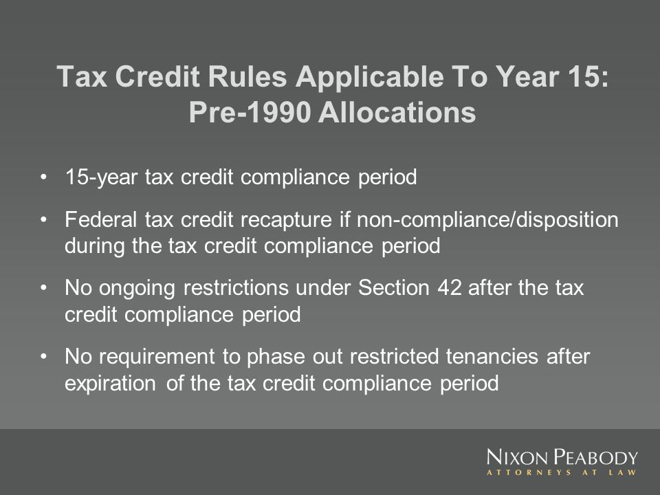 15-year tax credit compliance period Federal tax credit recapture if non-compliance/disposition during the tax credit compliance period No ongoing restrictions under Section 42 after the tax credit compliance period No requirement to phase out restricted tenancies after expiration of the tax credit compliance period Tax Credit Rules Applicable To Year 15: Pre-1990 Allocations