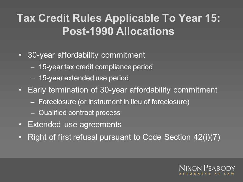 Tax Credit Rules Applicable To Year 15: Post-1990 Allocations 30-year affordability commitment – 15-year tax credit compliance period – 15-year extended use period Early termination of 30-year affordability commitment – Foreclosure (or instrument in lieu of foreclosure) – Qualified contract process Extended use agreements Right of first refusal pursuant to Code Section 42(i)(7)